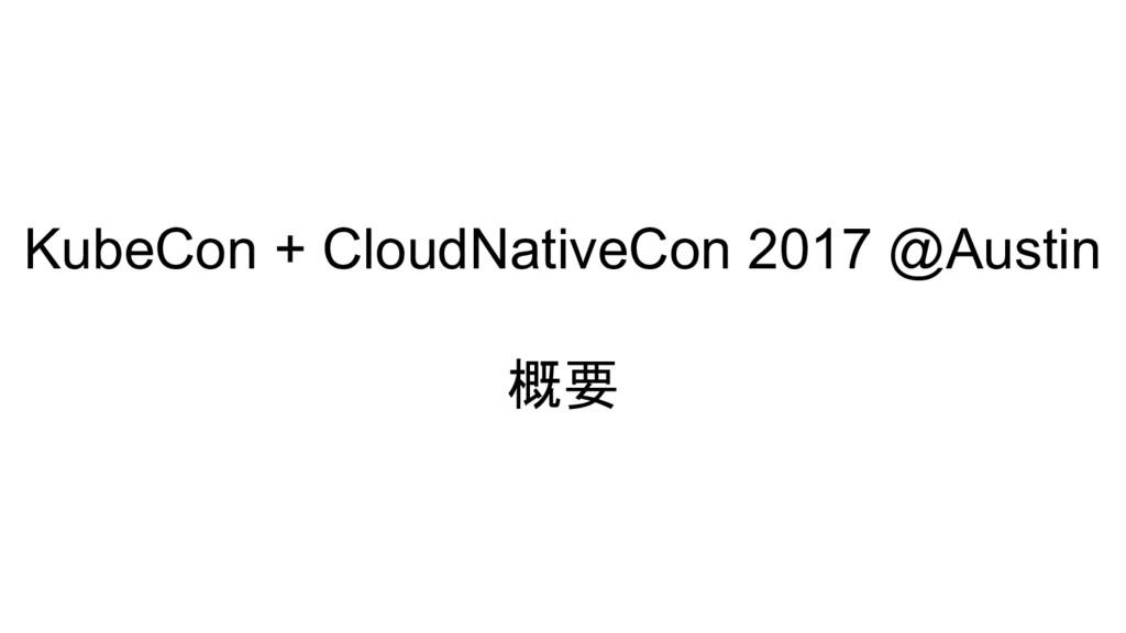 KubeCon + CloudNativeCon 2017 @Austin 概要