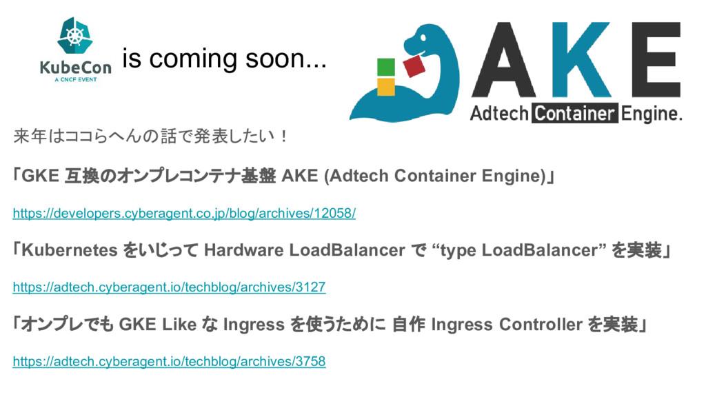 is coming soon... 来年はココらへんの話で発表したい! 「GKE 互換のオンプ...