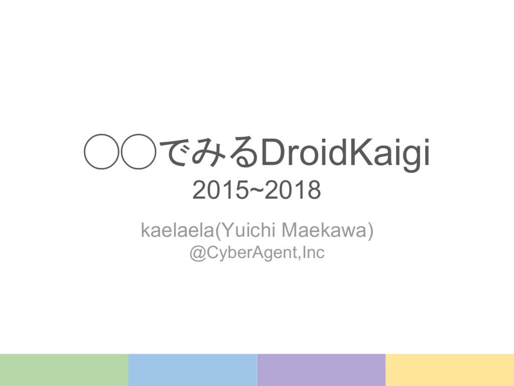 ◯◯でみるDroidKaigi 2015~2018 kaelaela(Yuichi Maeka...