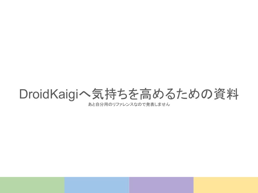 DroidKaigiへ気持ちを高めるための資料 あと自分用のリファレンスなので発表しません