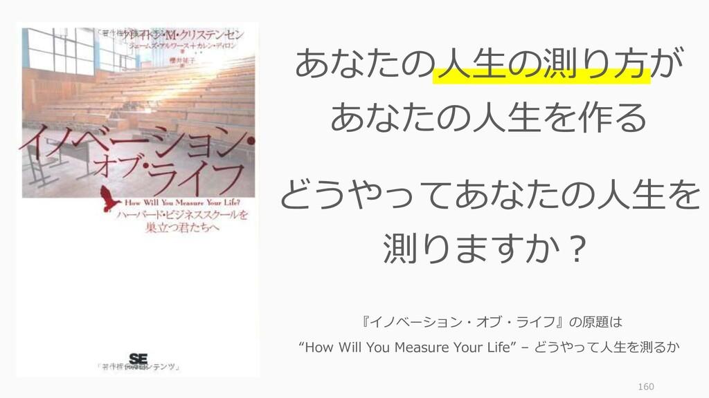 160 あなたの人生の測り方が あなたの人生を作る どうやってあなたの人生を 測りますか? 『...