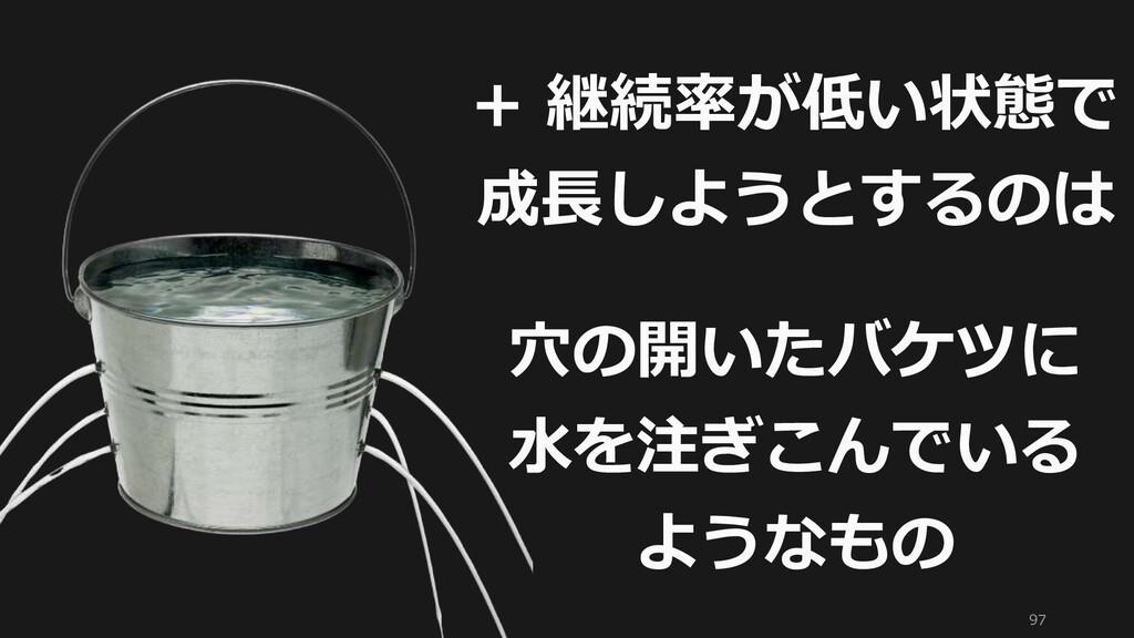 97 + 継続率が低い状態で 成長しようとするのは 穴の開いたバケツに 水を注ぎこんでいる よ...