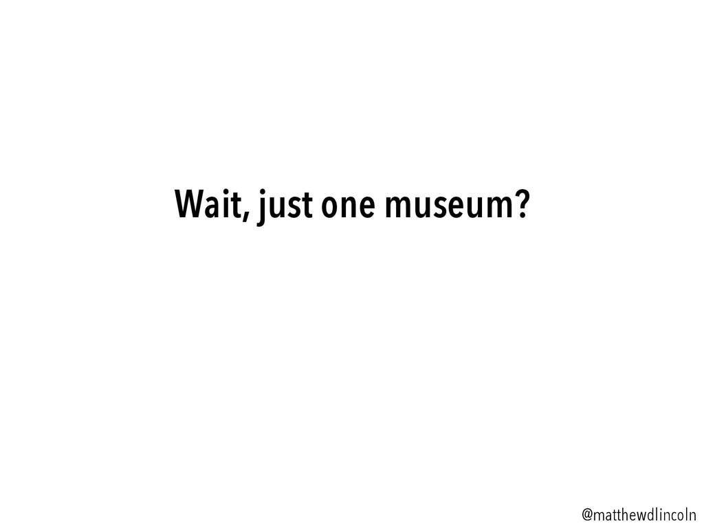 Wait, just one museum? @matthewdlincoln