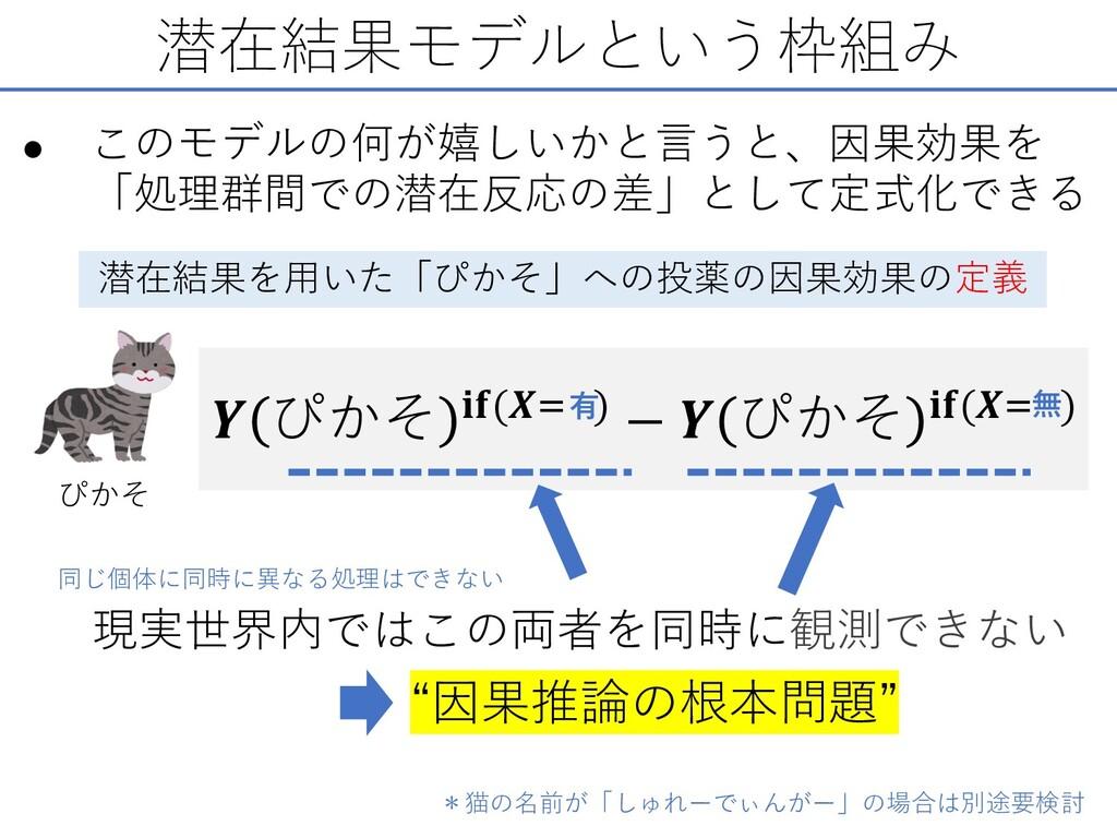 潜在結果モデルという枠組み • このモデルの何が嬉しいかと⾔うと、因果効果を 「処理群間での潜...
