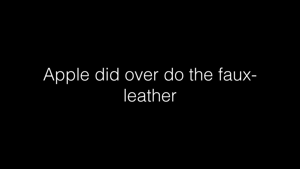 Apple did over do the faux- leather