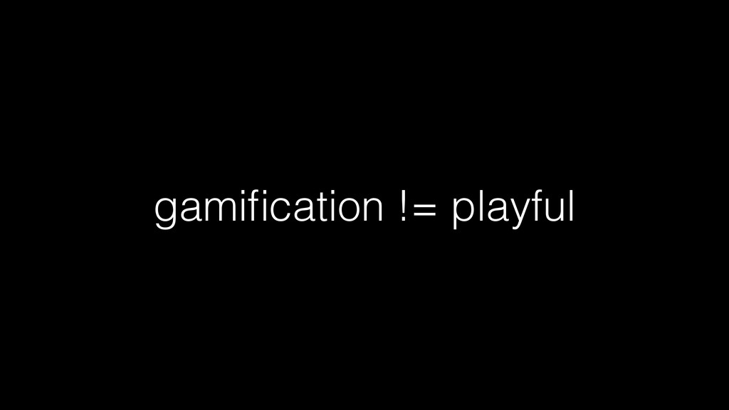 gamification != playful
