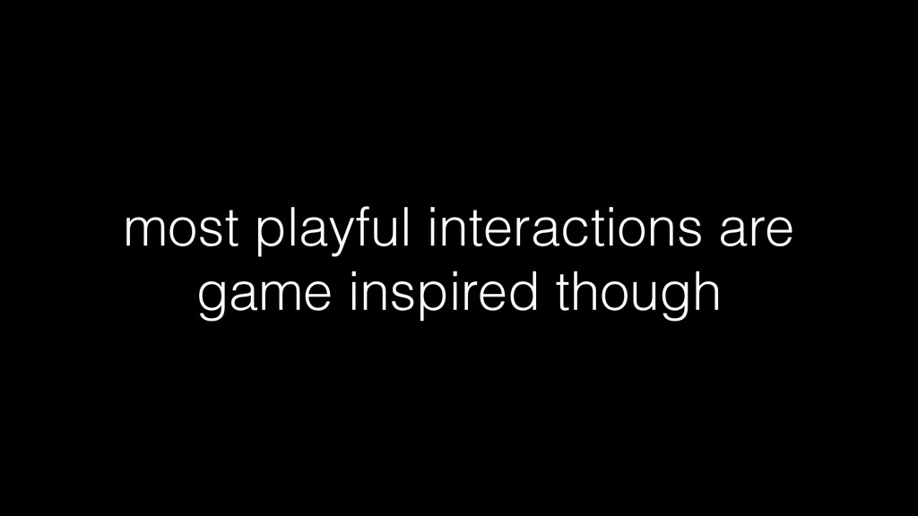 most playful interactions are game inspired tho...