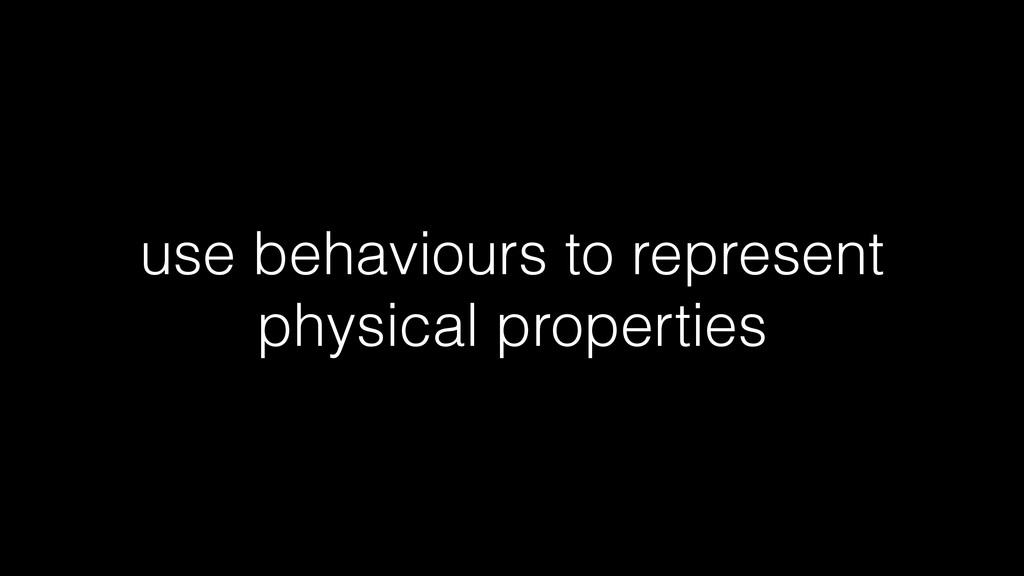 use behaviours to represent physical properties