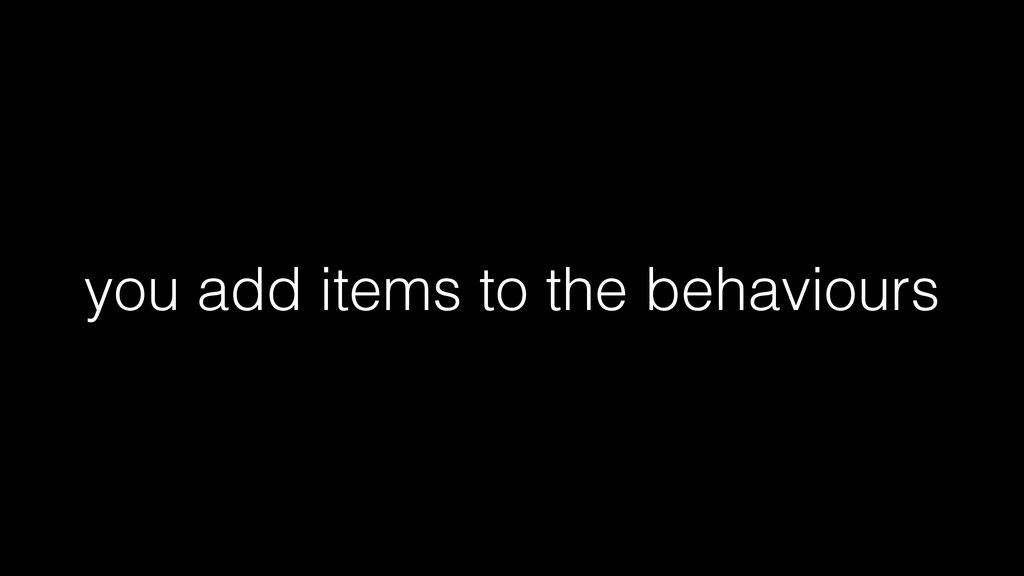 you add items to the behaviours