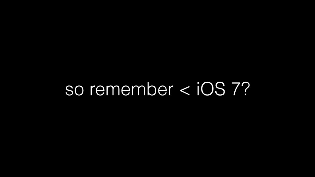 so remember < iOS 7?