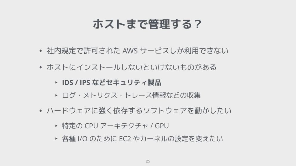 ホストまで管理する? 25 • 社内規定で許可された AWS サービスしか利用できない • ホ...