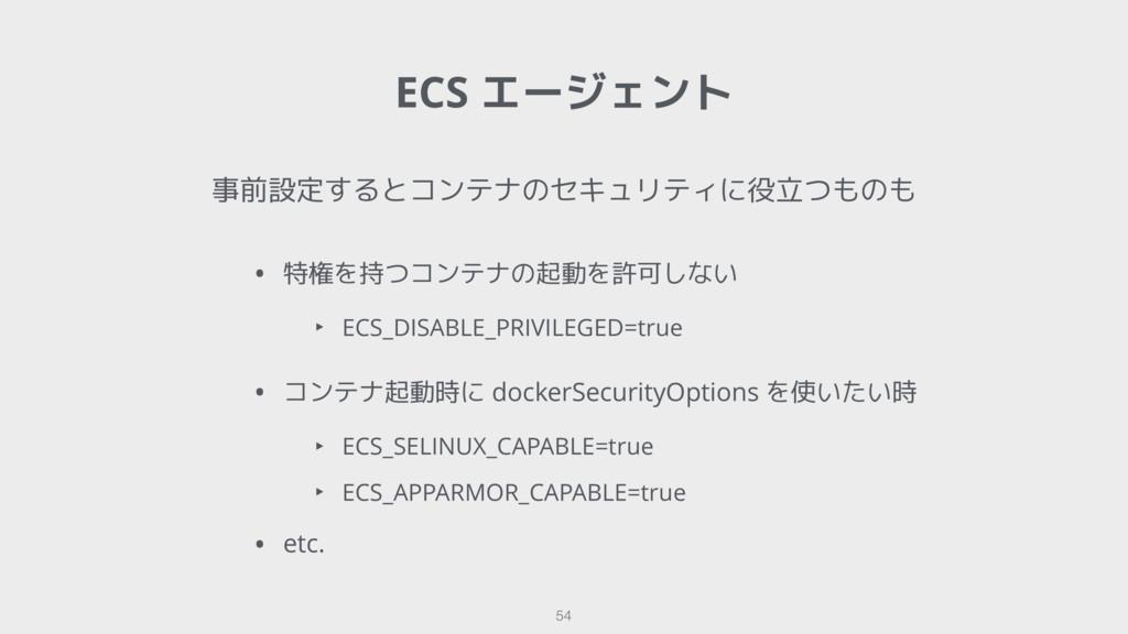 ECS エージェント 54 事前設定するとコンテナのセキュリティに役立つものも • 特権を持つ...