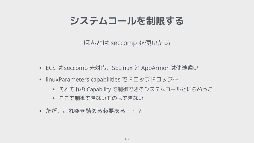 システムコールを制限する 63 ほんとは seccomp を使いたい • ECS は secc...