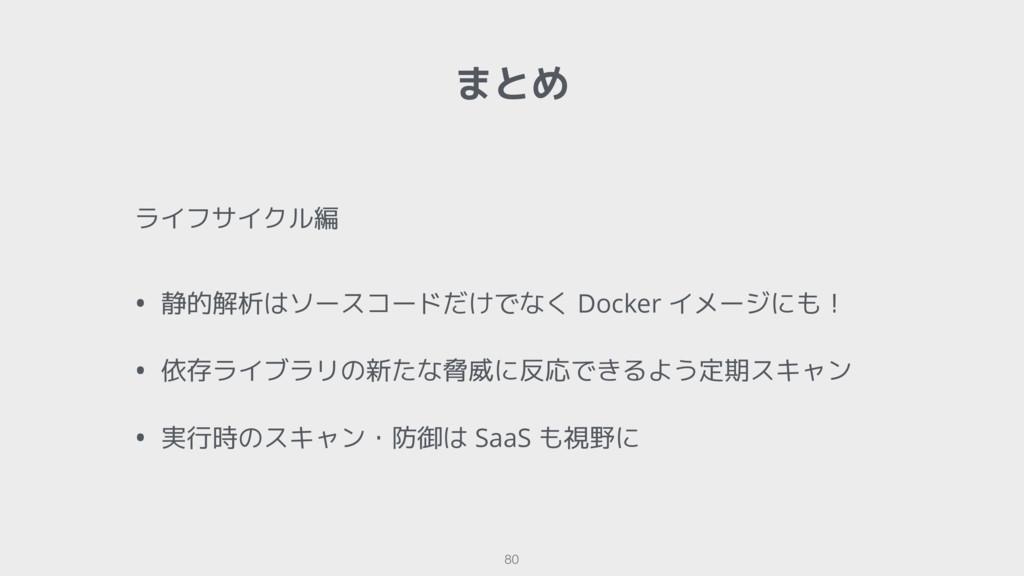 まとめ 80 ライフサイクル編 • 静的解析はソースコードだけでなく Docker イメージに...
