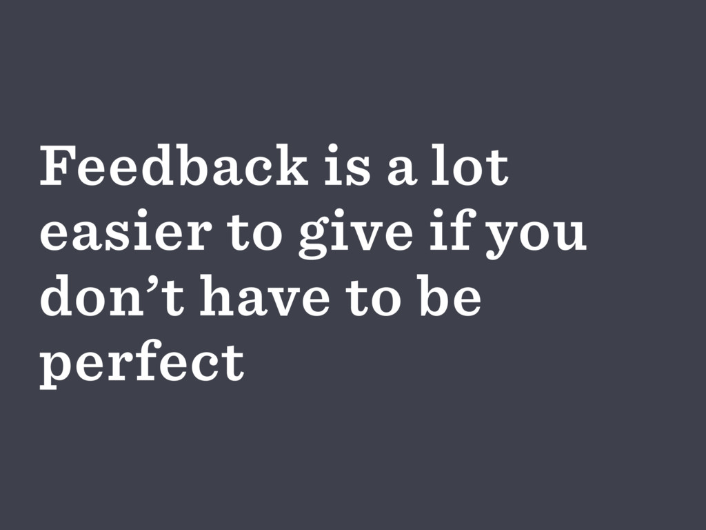Feedback is a lot easier to give if you don't h...