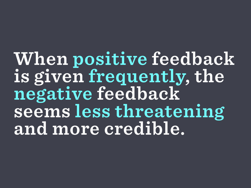 When positive feedback is given frequently, the...