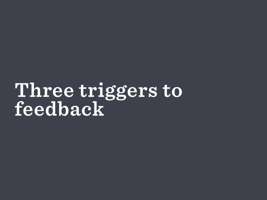 Three triggers to feedback
