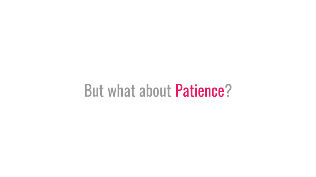 But what about Patience?