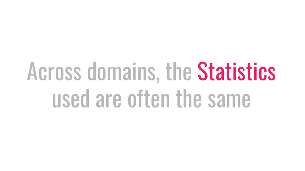 Across domains, the Statistics used are often t...