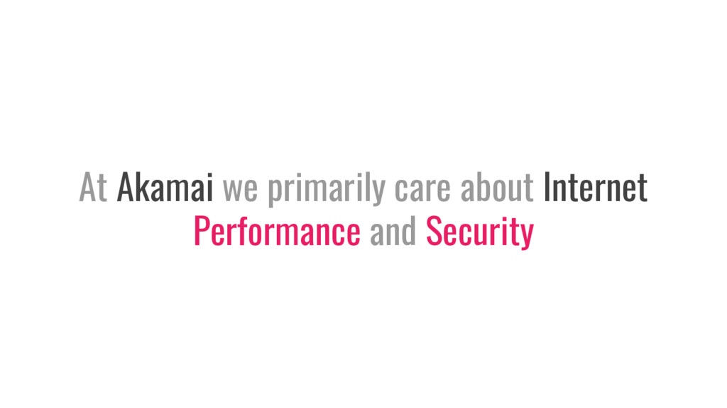 At Akamai we primarily care about Internet Perf...