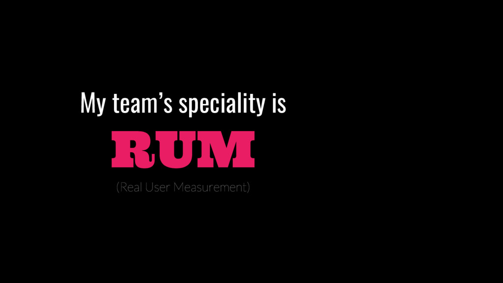 My team's speciality is RUM