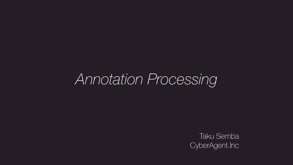 Annotation Processing Taku Semba CyberAgent.Inc