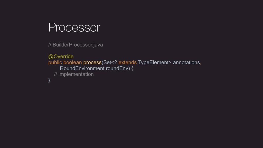 Processor // BuilderProcessor.java @Override pu...