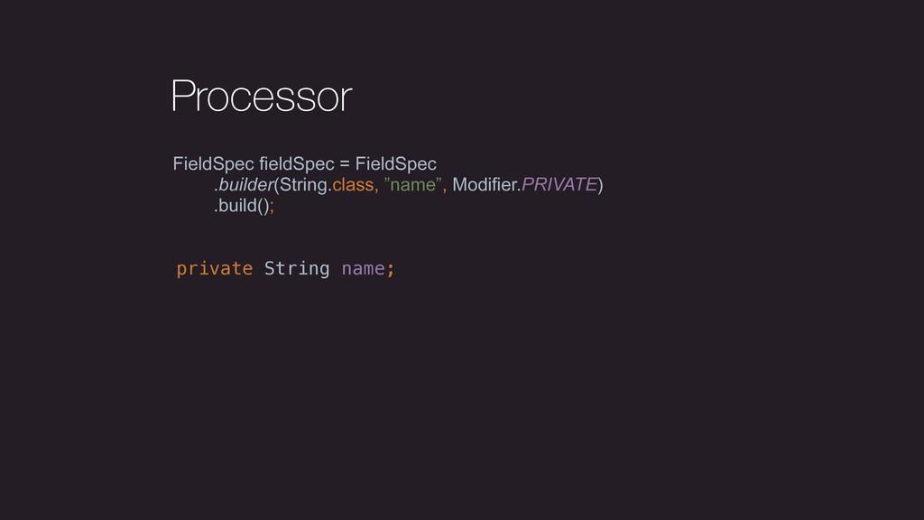Processor FieldSpec fieldSpec = FieldSpec .buil...