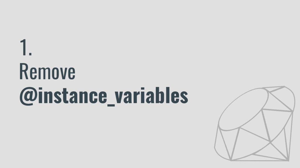 1. Remove @instance_variables