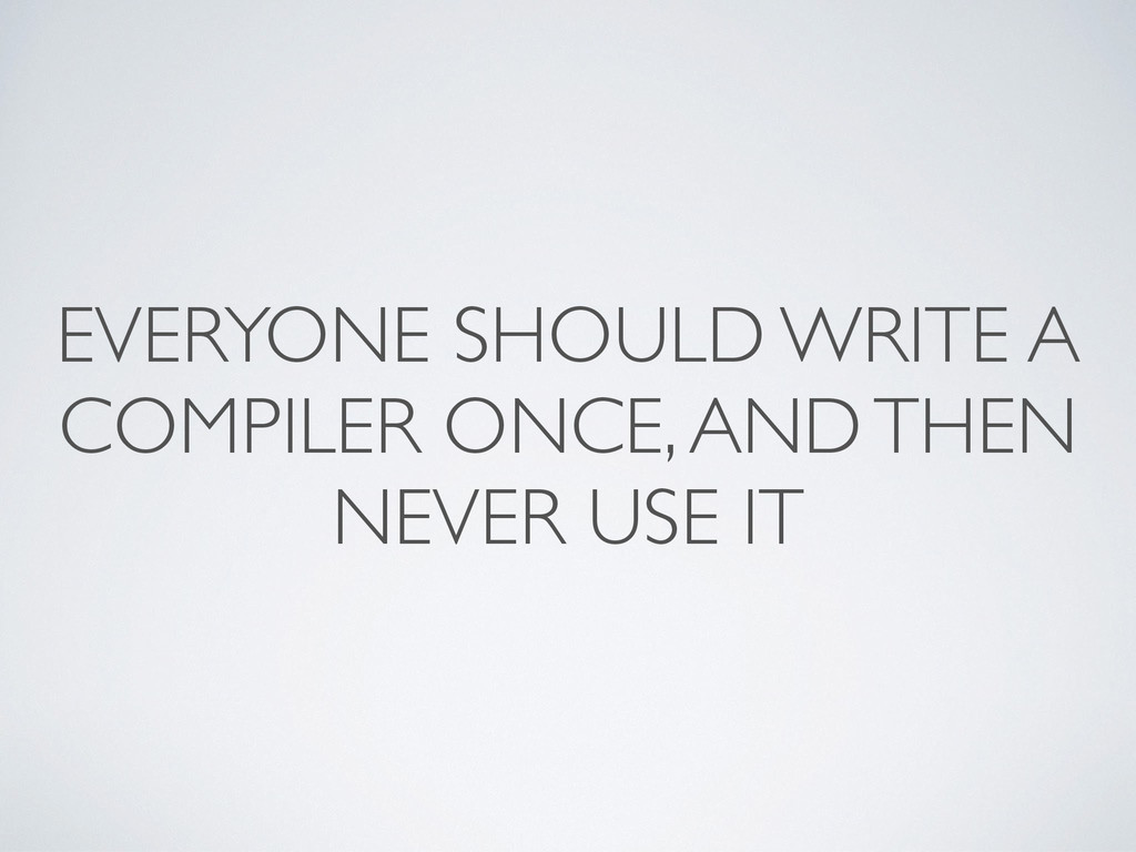 EVERYONE SHOULD WRITE A COMPILER ONCE, AND THEN...