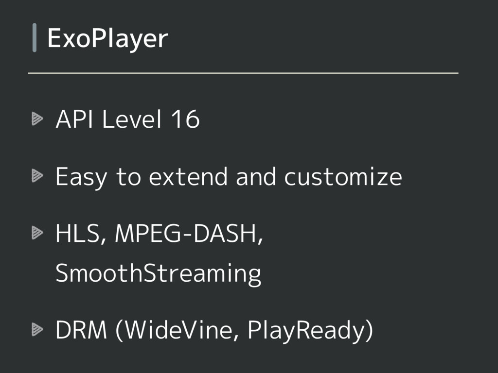 API Level 16 Easy to extend and customize HLS, ...