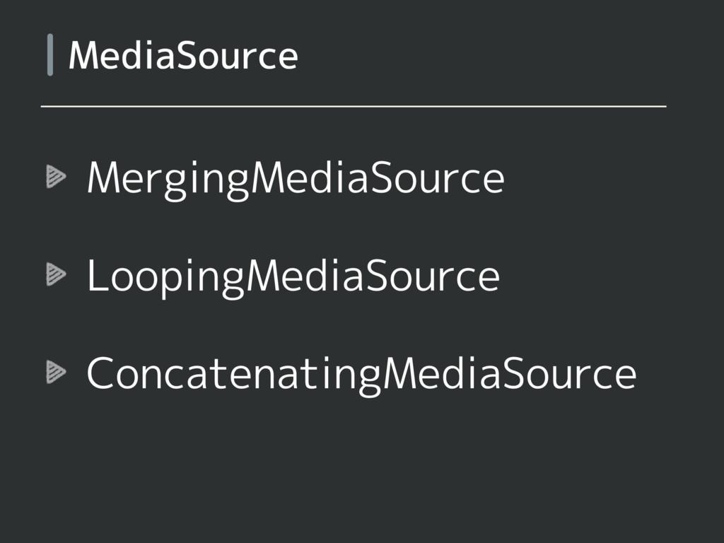 MergingMediaSource LoopingMediaSource Concatena...