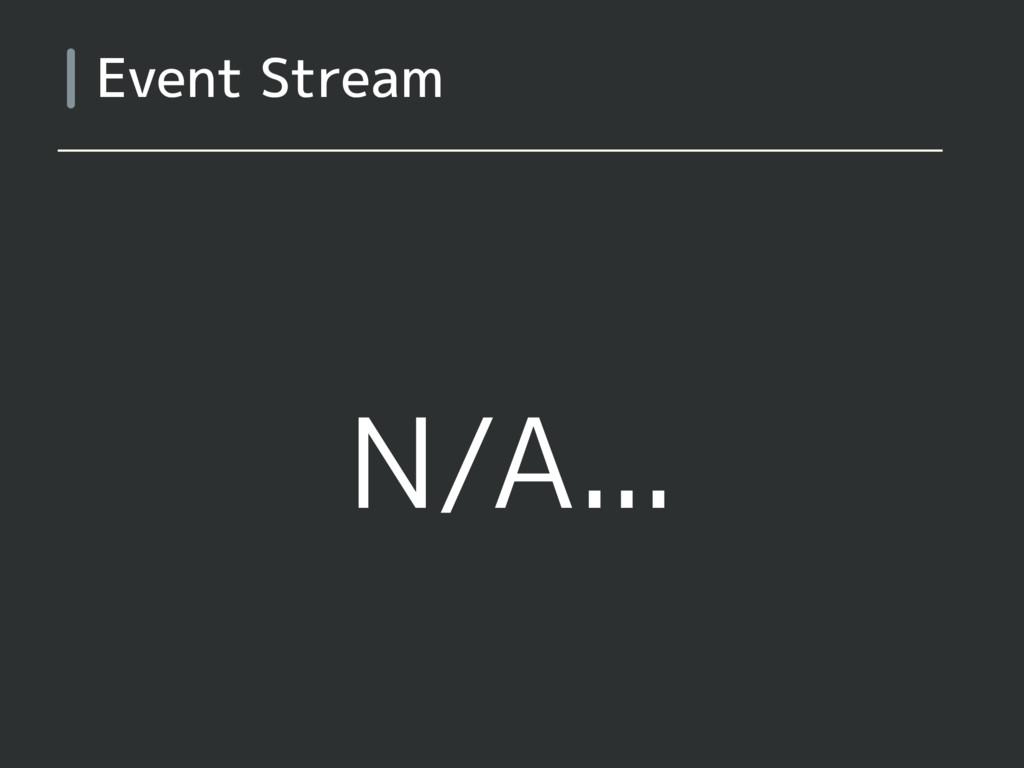 N/A... Event Stream