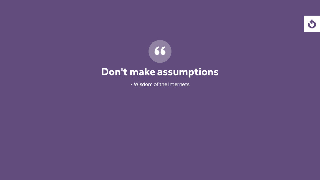 Don't make assumptions - Wisdom of the Internets