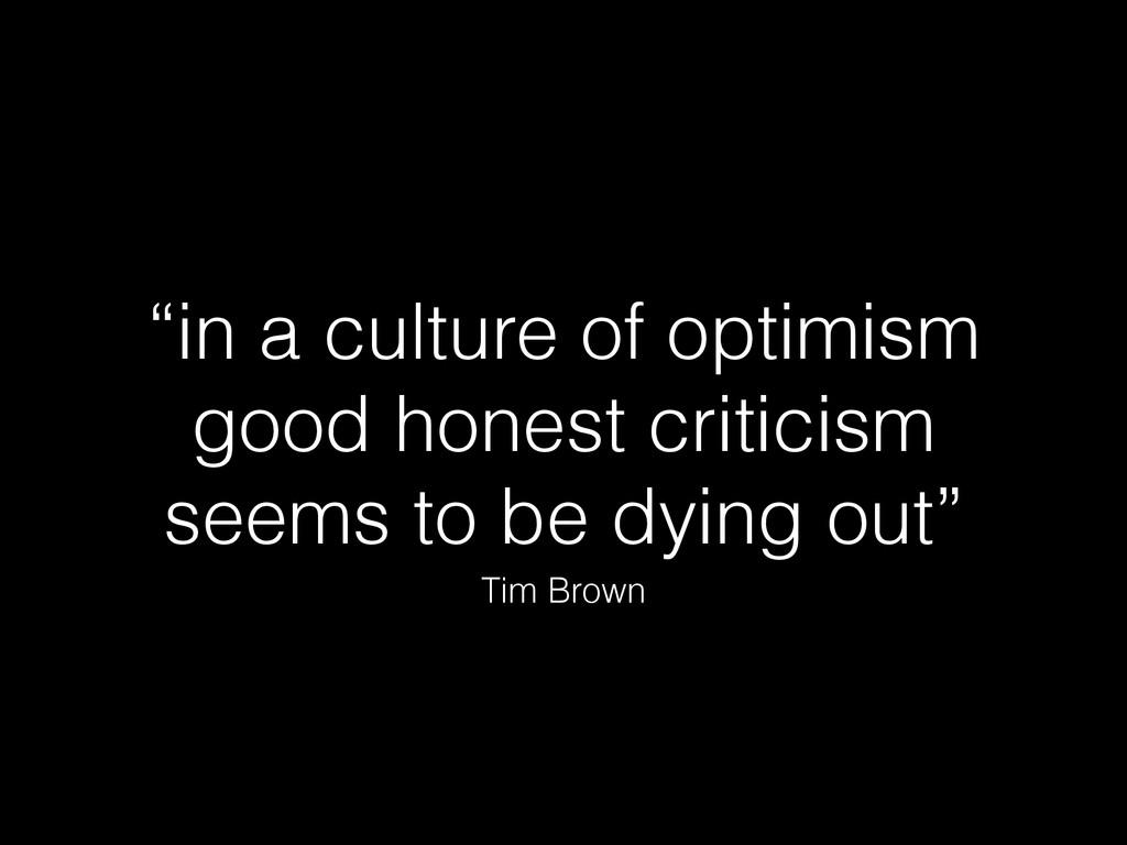 """""""in a culture of optimism good honest criticism..."""