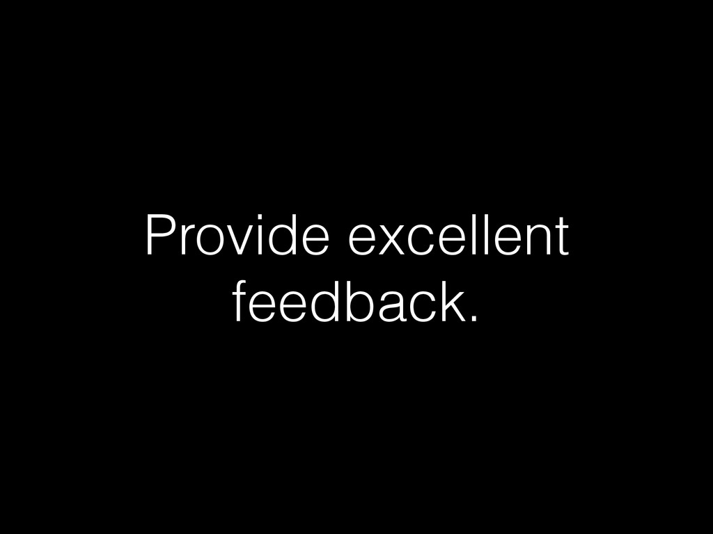 Provide excellent feedback.