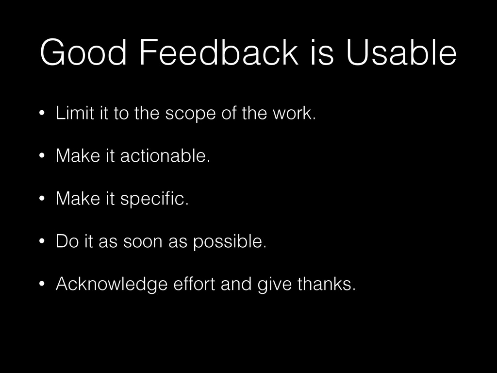 Good Feedback is Usable • Limit it to the scope...