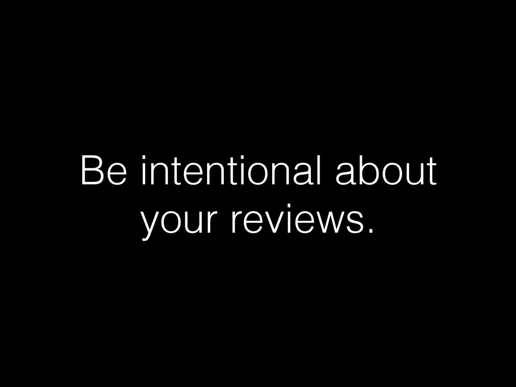 Be intentional about your reviews.