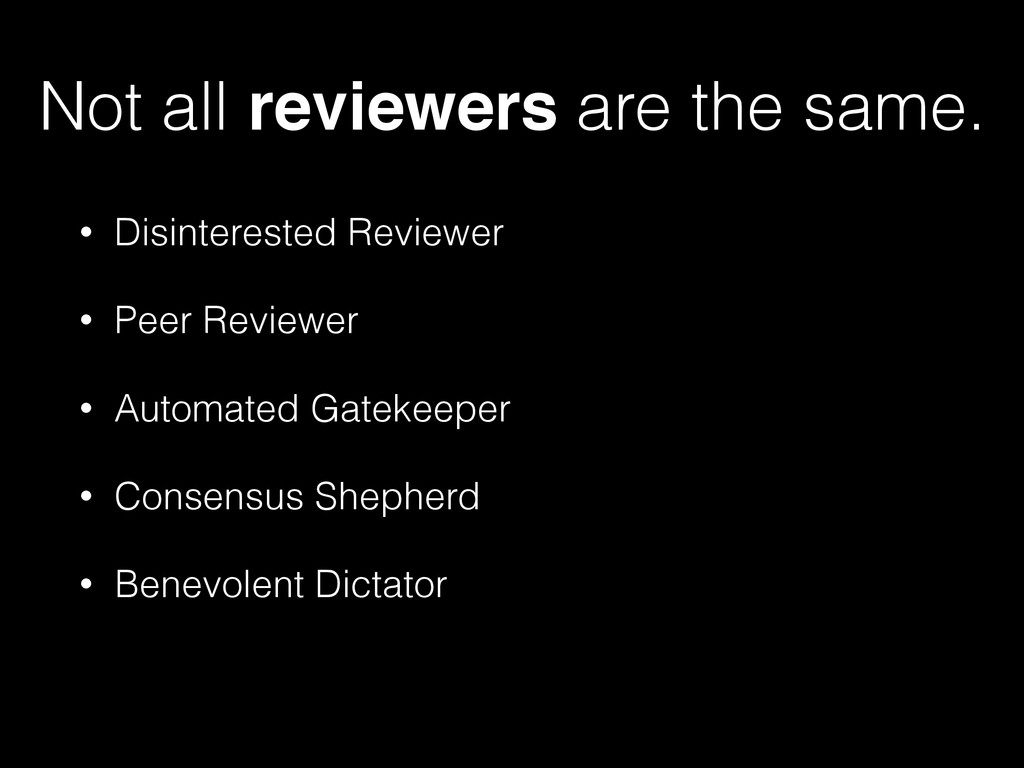 Not all reviewers are the same. • Disinterested...