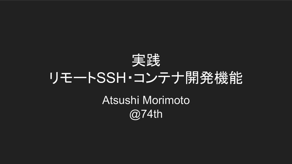 実践 リモートSSH・コンテナ開発機能 Atsushi Morimoto @74th