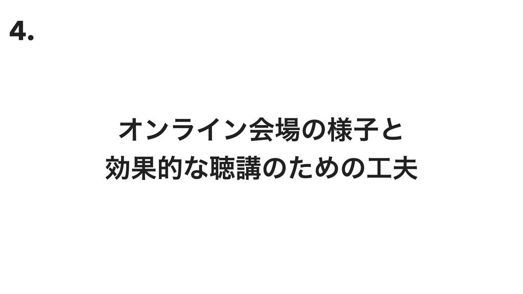 4. ΦϯϥΠϯձͷ༷ࢠͱ ޮՌతͳௌߨͷͨΊͷ