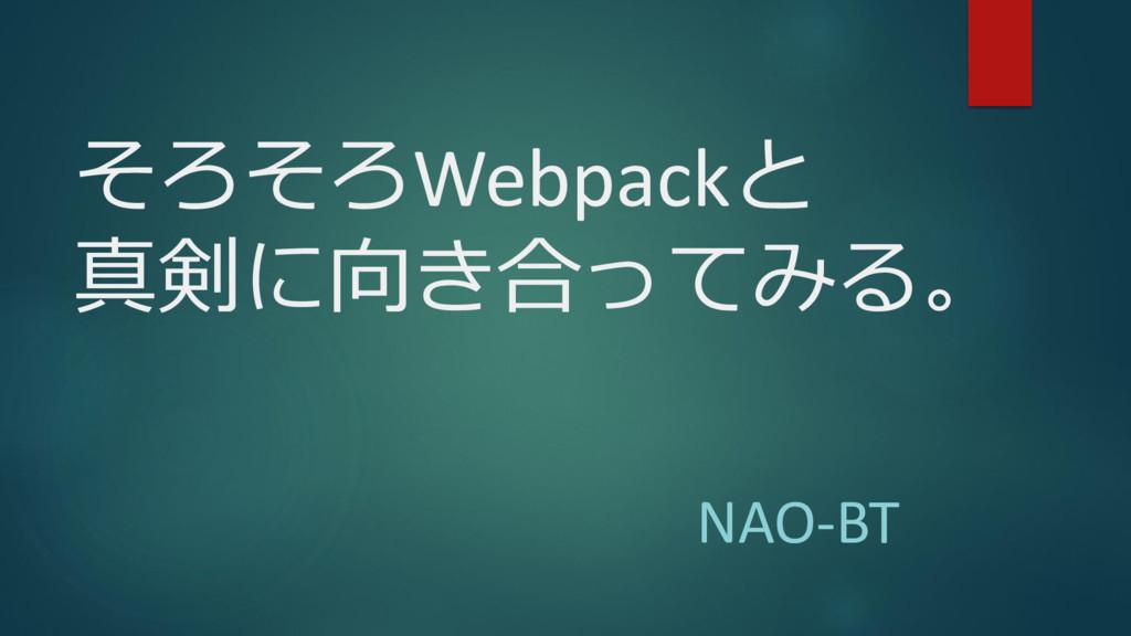 そろそろWebpackと 真剣に向き合ってみる。 NAO-BT