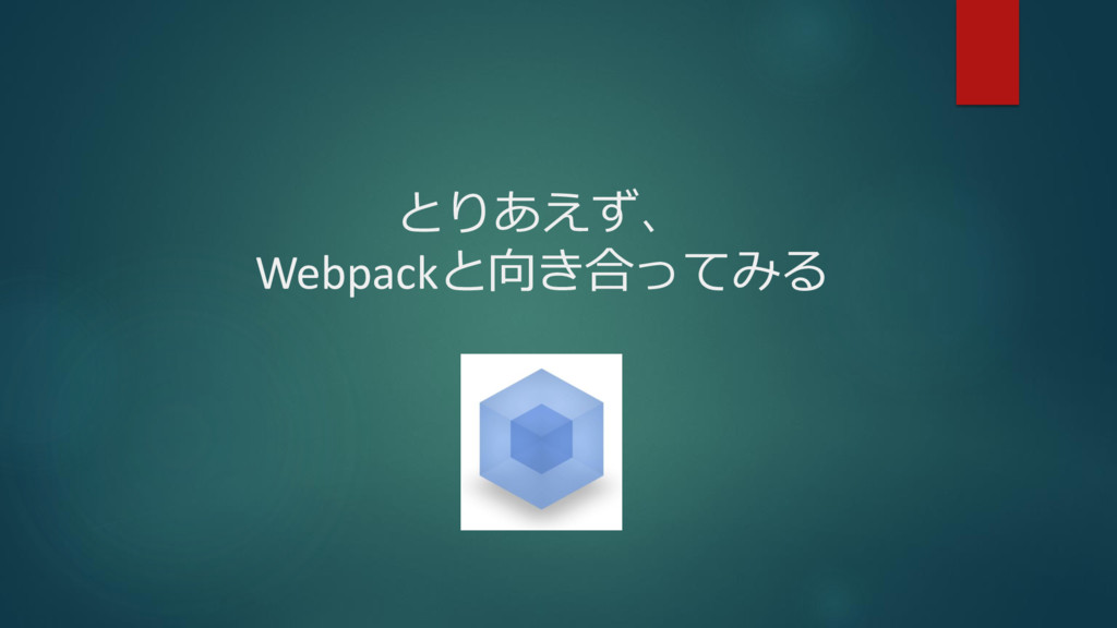 とりあえず、 Webpackと向き合ってみる