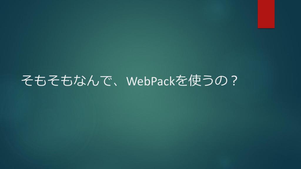 そもそもなんで、WebPackを使うの?