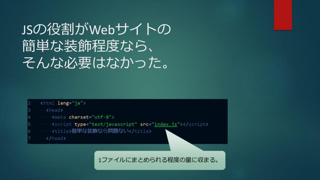JSの役割がWebサイトの 簡単な装飾程度なら、 そんな必要はなかった。 1ファイルにまとめら...