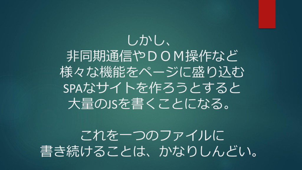 しかし、 非同期通信やDOM操作など 様々な機能をページに盛り込む SPAなサイトを作ろうとす...