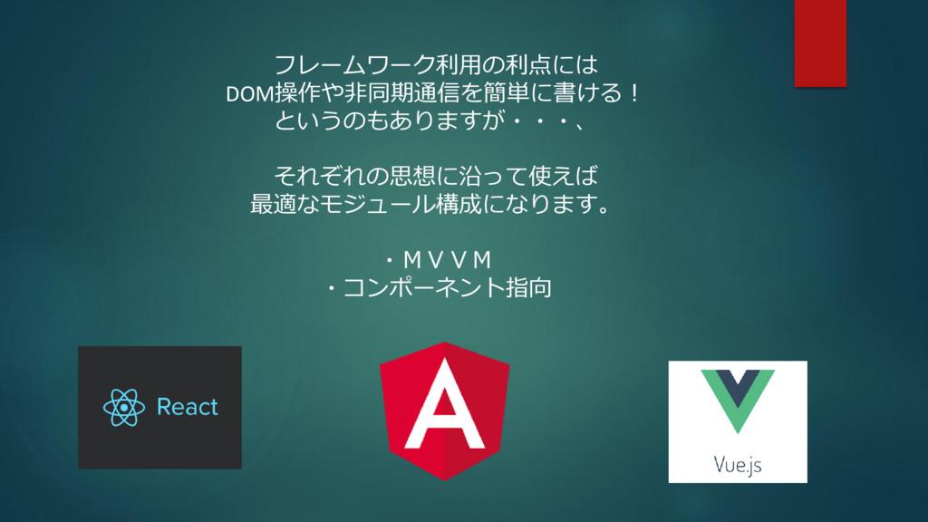 フレームワーク利用の利点には DOM操作や非同期通信を簡単に書ける! というのもありますが・・...