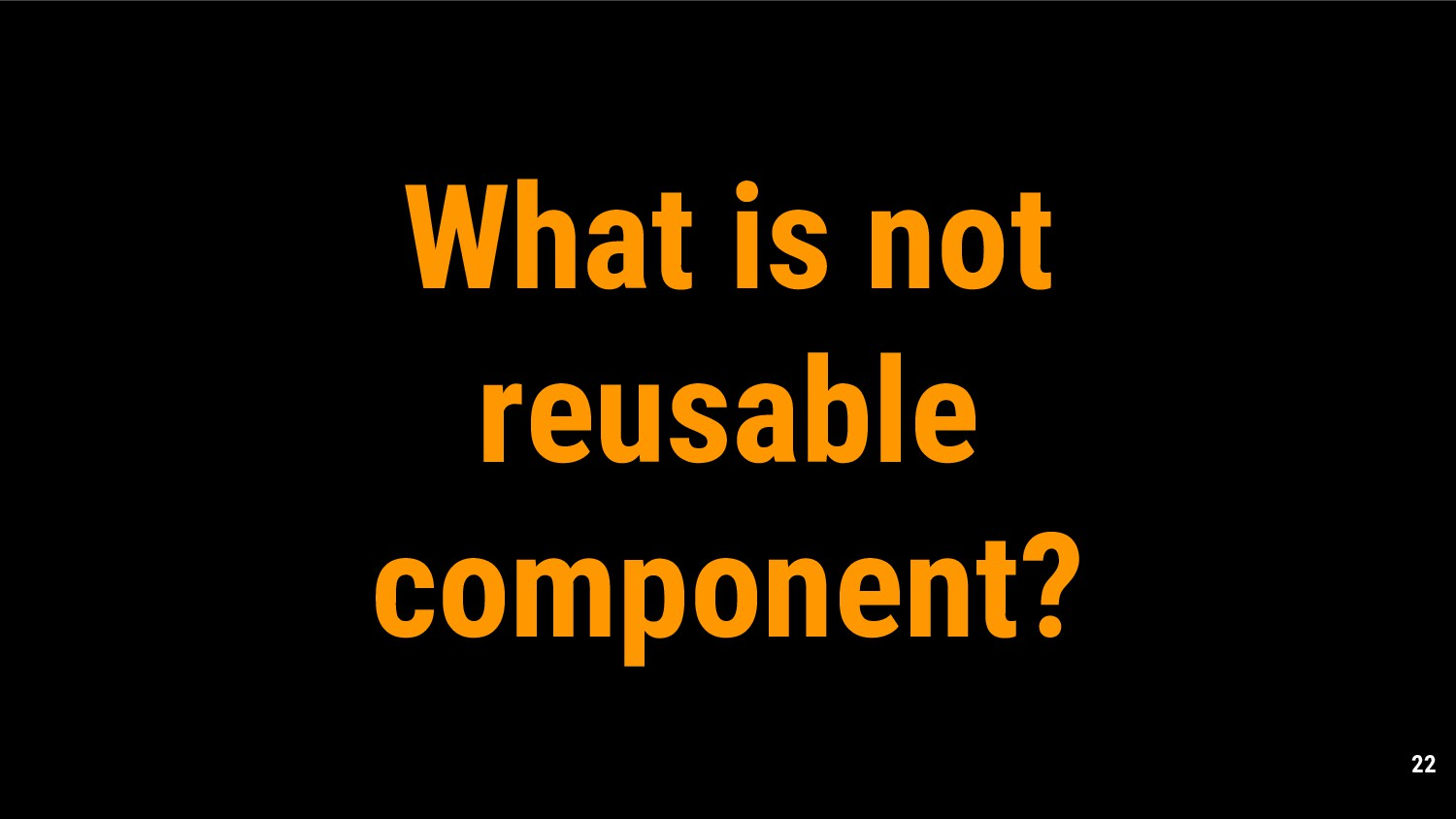 22 What is not reusable component?