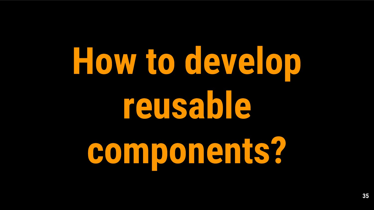 35 How to develop reusable components?