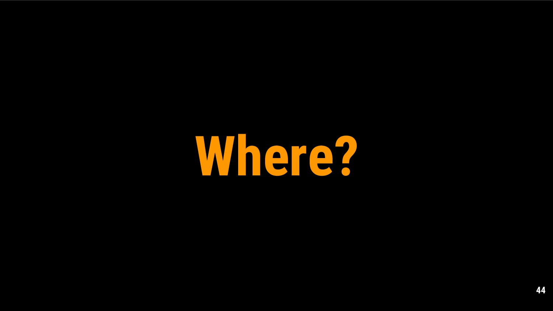 44 Where?